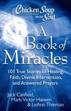 Chicken Soup for the Soul: A Book of Miracles - 101 True Stories of Healing, Faith, Divine Intervention, and Answered Prayers ebook by Jack Canfield, Mark Victor Hansen, LeAnn Thieman