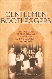 Gentlemen Bootleggers - The True Story of Templeton Rye, Prohibition, and a Small Town in Cahoots ebook by Bryce T. Bauer