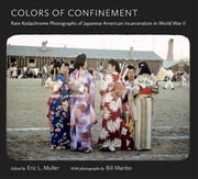 Colors of Confinement - Rare Kodachrome Photographs of Japanese American Incarceration in World War II ebook by Eric L. Muller