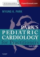 Pediatric Cardiology for Practitioners E-Book ebook by Myung K. Park, MD, FAAP,...
