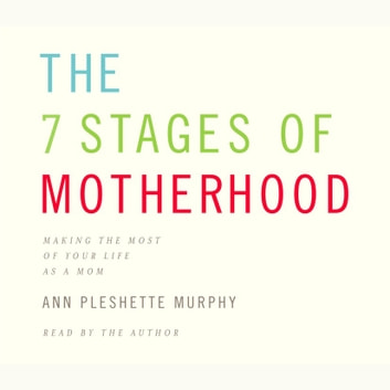 The 7 Stages of Motherhood - Loving Your Life without Losing Your Mind audiobook by Ann Pleshette Murphy