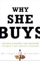 Why She Buys - The New Strategy for Reaching the World's Most Powerful Consumers ebook by Bridget Brennan