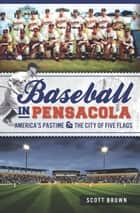 Baseball in Pensacola - America's Pastime & the City of Five Flags ebook by Scott Brown