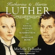 Katharina and Martin Luther - The Radical Marriage of a Runaway Nun and a Renegade Monk audiobook by Michelle DeRusha