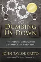 Dumbing Us Down - 25th Anniversary Edition - The Hidden Curriculum of Compulsory Schooling ebook by John Taylor Gatto