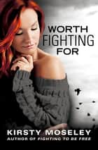 Worth Fighting For ebook by Kirsty Moseley