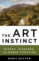 The Art Instinct - Beauty, Pleasure, and Human Evolution ebook by Denis Dutton