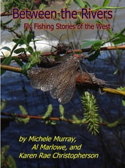 BETWEEN THE RIVERS - FLY FISHING STORIES OF THE WEST ebook by Karen Rae Christopherson, MICHELE MURRAY, Al Marlowe
