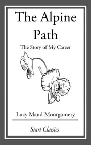 The Alpine Path - The Story of My Career ebook by Lucy Maud Montgomery