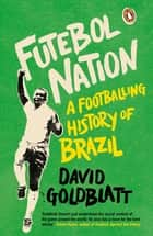 Futebol Nation - A Footballing History of Brazil ebook by David Goldblatt