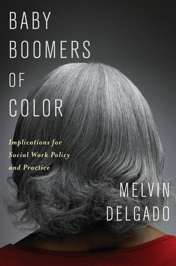 Baby Boomers of Color - Implications for Social Work Policy and Practice ebook by Melvin Delgado
