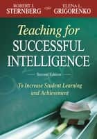 Teaching for Successful Intelligence - To Increase Student Learning and Achievement ebook by Dr. Robert J. Sternberg, Elena L. Grigorenko