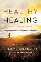 Healthy Healing - A Guide to Working Out Grief Using the Power of Exercise and Endorphins ebook by Michelle Steinke-Baumgard