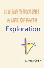 Living Through A Life Of Faith: Exploration ebook by Esther Chen