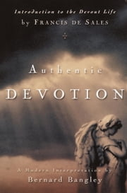 Authentic Devotion - A Modern Interpretation of Introduction to the Devout Life by Francis de Sales ebook by Bernard Bangley,Francis De Sales