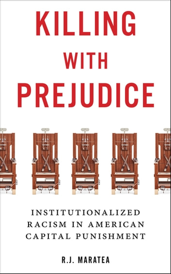 Killing with Prejudice - Institutionalized Racism in American Capital Punishment ebook by R.J. Maratea