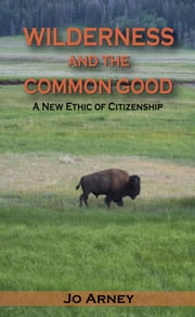 Wilderness and the Common Good - A New Ethic of Citizenship ebook by Jo Arney