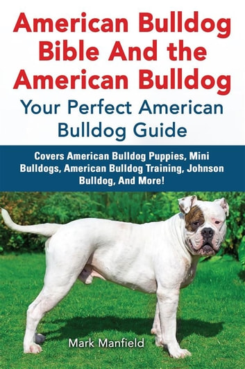 American Bulldog Bible And the American Bulldog - Your Perfect American Bulldog Guide Covers American Bulldog Puppies, Mini Bulldogs, American Bulldog Training, Johnson Bulldog, And More! ebook by Mark Manfield