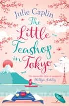 The Little Teashop in Tokyo (Romantic Escapes, Book 6) ebook by Julie Caplin