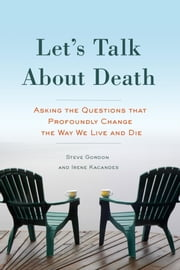Let's Talk About Death - Asking the Questions that Profoundly Change the Way We Live and Die ebook by Steve Gordon,Irene Kacandes