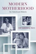 Modern Motherhood ebook by Professor Jodi Vandenberg-Daves