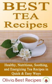 Best Tea Recipes: Healthy, Nutritious, Soothing, and Energizing Tea Recipes in Quick & Easy Ways ebook by Olivia Best Recipes