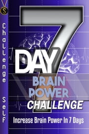 7-Day Brain Power Challenge: Increase Brain Power In 7 Days ebook by Challenge Self