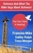 Sickness And What The Bible Says About Sickness. (With Illustrations) ebook by Francina Mike