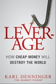 Leverage - How Cheap Money Will Destroy the World ebook by Karl Denninger,Charles Hugh Smith