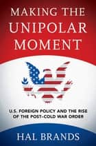 Making the Unipolar Moment - U.S. Foreign Policy and the Rise of the Post-Cold War Order ebook by Hal Brands