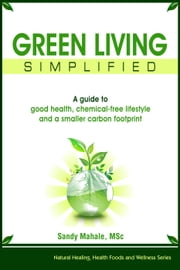 Green Living simplified: A guide to good health, chemical-free lifestyle and a smaller carbon footprint - Natural Healing, Health Foods and Wellness Series, #2 ebook by Sandy Mahale