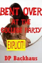 Bent Over At the College Party (A First Anal Sex Erotica Story with Double Penetration) ebook by DP Backhaus