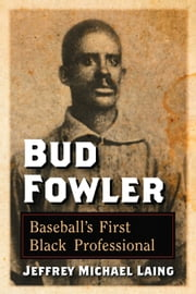 Bud Fowler - Baseball's First Black Professional ebook by Jeffrey Michael Laing