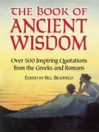 The Book of Ancient Wisdom - Over 500 Inspiring Quotations from the Greeks and Romans ebook by Bill Bradfield