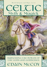 Celtic Myth & Magick - Harness the Power of the Gods & Goddesses ebook by Edain McCoy