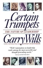 Certain Trumpets - The Nature of Leadership ebook by Garry Wills