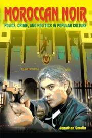 Moroccan Noir - Police, Crime, and Politics in Popular Culture ebook by Jonathan Smolin
