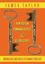 HOW YOU CAN COMMAND RESPECT AND BE LOVED FOR IT - KNOWLEDGE AND SKILLS TO CHANGE YOUR LIFE ebook by JAMES TAYLOR