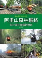 阿里山森林鐵路與台灣林業鐵路傳奇 - The Legend of Alishan Forest Railway and Taiwan Forest Railway 電子書 by