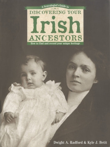 A Genealogist's Guide to Discovering Your Irish Ancestors ebook by Dwight A. Radford,Kyle J. Betit