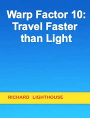 Warp Factor 10: Travel Faster than Light ebook by Richard Lighthouse
