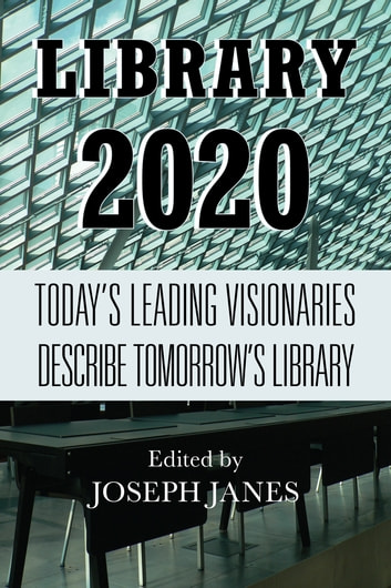 Library 2020 - Today's Leading Visionaries Describe Tomorrow's Library ebook by