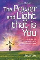 The Power and Light That Is You - A Guide to Enlightened Self Expression ebook by Linda Lee
