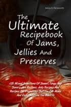 The Ultimate Recipebook Of Jams, Jellies And Preserves - 120 Mixed Selections Of Sweet, Tangy And Savory Jam Recipes, Jelly Recipes And Recipes For Preserves That You Can Make And Enjoy Anytime You Want To ebook by Jenny K. Pensworth