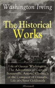The Historical Works of Washington Irving: Life of George Washington, The Adventures of Captain Bonneville, Astoria, Chronicle of the Conquest of Granada, Life of Oliver Goldsmith (Illustrated) - From the Prolific American Writer, Biographer and Historian, Author of Voyages of Christopher Columbus, Lives of Mahomet and His Successors, Legend of Sleepy Hollow and Rip Van Winkle ebook by Washington Irving