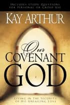 Our Covenant God - Living in the Security of His Unfailing Love ebook by Kay Arthur