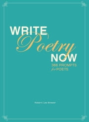 Write Poetry Now - 366 Prompts for Inspiring Your Poems ebook by Robert Lee Brewer