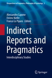Indirect Reports and Pragmatics - Interdisciplinary Studies ebook by Alessandro Capone,Ferenc Kiefer,Franco Lo Piparo
