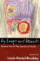 By Leaps and Bounds: Volume Two of The Seasons of Youth ebook by Louis Daniel Brodsky