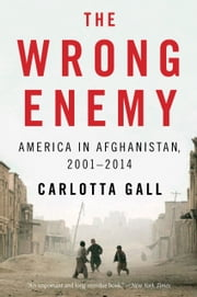 The Wrong Enemy - America in Afghanistan, 20012014 ebook by Carlotta Gall
